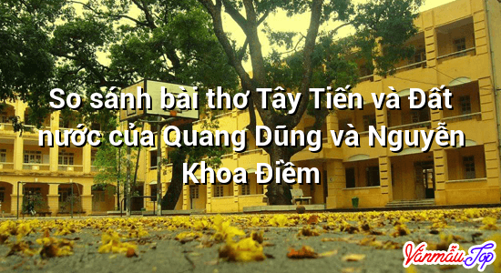 So sánh bài thơ Tây Tiến và Đất nước của Quang Dũng và Nguyễn Khoa Điềm