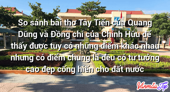 So sánh bài thơ Tây Tiến của Quang Dũng và Đồng chí của Chính Hữu để thấy được tuy có những điểm khác nhau nhưng có điểm chung là đều có tư tưởng cao đẹp cống hiến cho đất nước